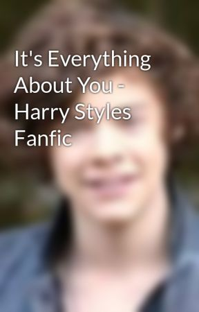 It's Everything About You - Harry Styles Fanfic by Styles_Sweetie