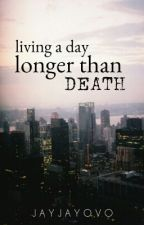 Living A Day Longer Than Death. by JayJayOVO