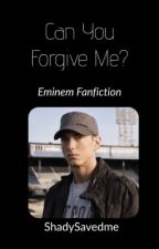 Can You Forgive Me? {EMINEM FANFIC} by ShadySavedMe
