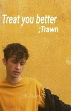Treat You Better;Trawn by idkshawnie
