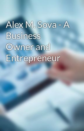 Alex M. Sova - A Business Owner and Entrepreneur  by alexmsova