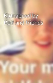Kidnapped by Rolf and friends  by Rolfdaddyyy