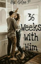 36 Weeks With Him | Completed by TheAmbiverts
