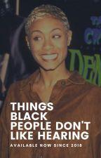 Things Blacks Hate to Hear ➳ Tbhth  by ThatMelaninTho