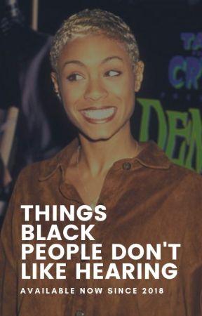 Things Blacks Don't Like Hearing by THATMELANINTHO