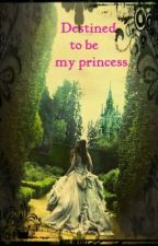 Destined to be my princess (on going) by ElisaHeinz