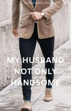My Husband Not Only Handsome (Completed) by mannamoondot