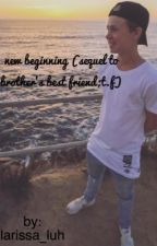 new beginning (sequel to brother's best friend; t.f) by larissa_luh