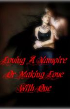 Loving A Vampire Or Making Love With One by ChelseaLW