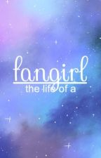 The Life of a Fangirl || ONE by OneWildFangirl