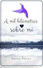 A mil kilómetros sobre mi [Sin Correcciones]  by ReynaRosaFloresBecer
