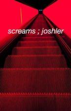 screams ; joshler by milkandcrybaby