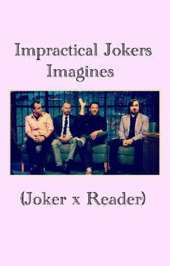 Impractical Jokers Imagines (Joker x Reader)