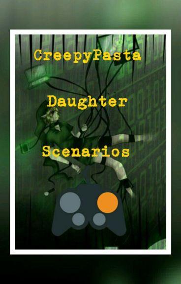 CreepyPasta Daughter Scenarios