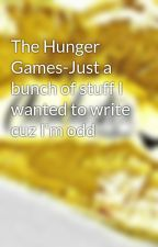 The Hunger Games-Just a bunch of stuff I wanted to write cuz I'm odd by chevchester