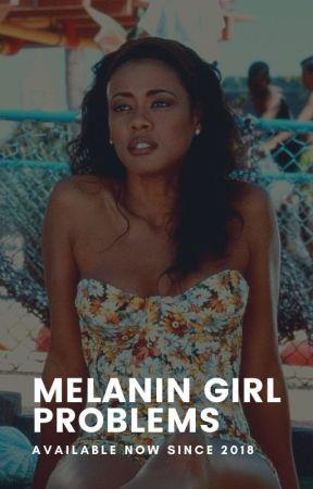 Melanin Girl Problems | ✓ by THATMELANINTHO