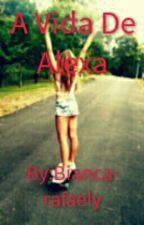 A Vida De Alexa by Bianca-rafaely