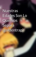 Nuestras Edades Son Lo Que Nos Separa (goldentrap) by Nerytrap123