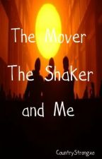 The Mover, The Shaker, and Me by CountryStrongxo
