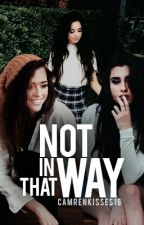 Not In That Way (Camren/Laucy) by thewondercloud16