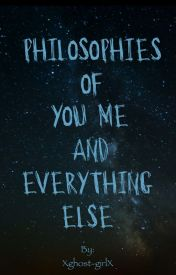 Philosophies of You Me and Everything Else by Xghost-girlX