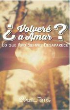 ¿Volveré A Amar? [En Edición] by Aura_Torres