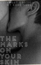 The Marks On Your Skin\\Erotica by ErosMuse
