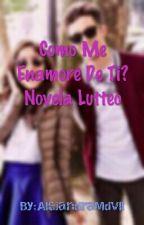 Como Me Enamore De Ti? Novela Lutteo by AlejandraMdVll