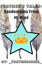 Feather's Tales: Randomness From My Mind •||Book #2||• by _FeatherMore_
