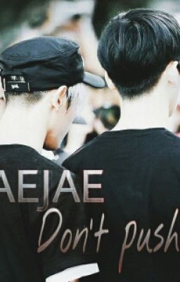[FANFIC/TAEJAE]  Don't Push Me