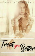 Treat You Better (COMPLETED)#WATTYS2017 by tamikacataleya