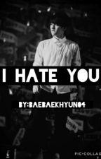 I Hate You (Completed) by BaeBaekhyun04