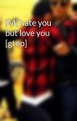 [M] hate you but love you [gtop]
