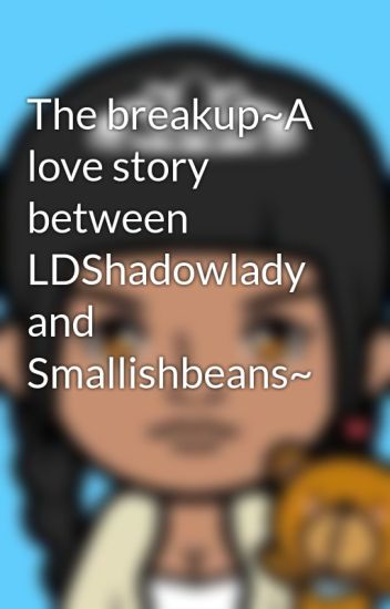 The breakup~A love story between LDShadowlady and Smallishbeans