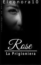 Rose - La Prigioniera (#Wattys2017) by Eleonora10