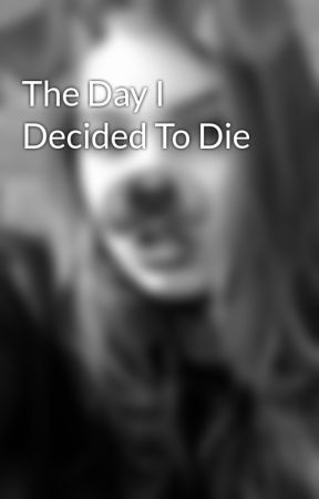 The Day I Decided To Die by RachieeDawnAmber