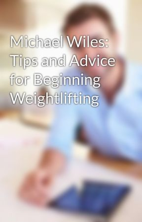 Michael Wiles: Tips and Advice for Beginning Weightlifting by michaelwiles1