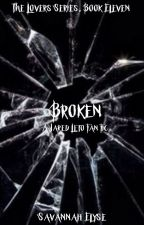 Broken (A Jared Leto Fanfic) The Lovers Series, Book Eleven by SavannahElyse