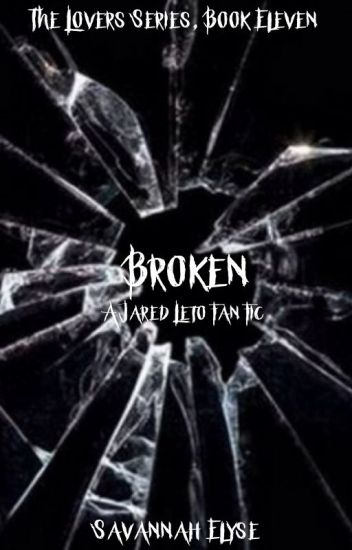 Broken (A Jared Leto Fanfic) The Lovers Series, Book Eleven