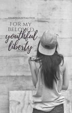 For My Beloved, Youthful Liberty by YourFavouriteAuthor