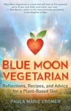 BLUE MOON VEGETARIAN: Reflections, Recipes, and Advice for a Plant-based Diet by PaulaMarieCoomer