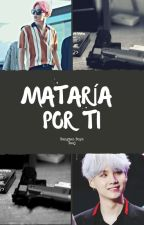 MATARÍA POR TI [°EDITANDO°] by cintiiaGG