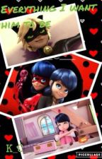 Everything I want him to be! (A Miraculous Ladybug fan fiction) by K_C___