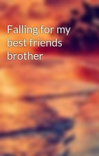 Falling for my best friends brother  by birlemlover