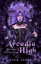 Arcadia High: The Lost Enchantress #Wattys2016 by Pixie_Scent