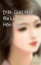 [Yết- Giải] Hoá Ra Là Em_ Hôn Phu by bunny_cua