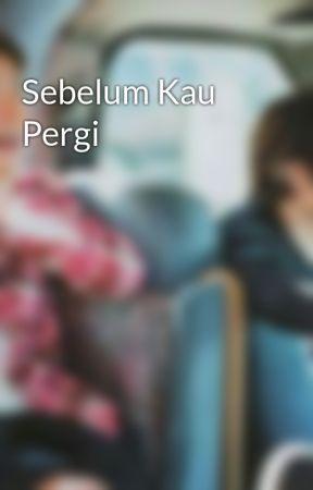 Sebelum Kau Pergi by yumn_yumi