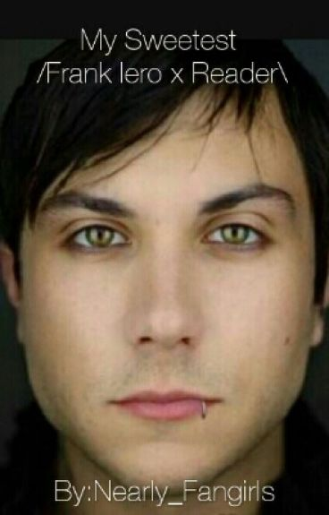 My Sweetest /Frank Iero x Reader\ (COMPLETED)