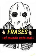 Frases ~El Mundo Esta Mal~ by CestLaMort