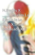 N.freddy X ______(tu eres La Rayita,te Lo Digo X Si Sos Retrasada XD) by SofiPotatoe